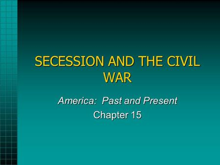 SECESSION AND THE CIVIL WAR America: Past and Present Chapter 15.