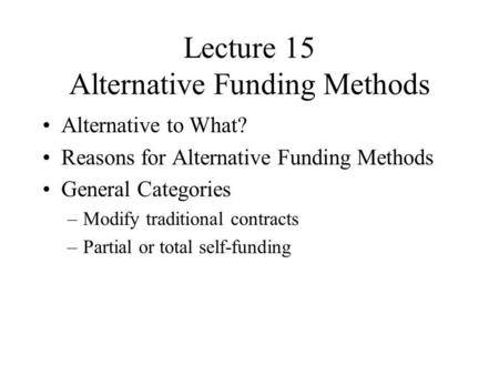 Lecture 15 Alternative Funding Methods Alternative to What? Reasons for Alternative Funding Methods General Categories –Modify traditional contracts –Partial.