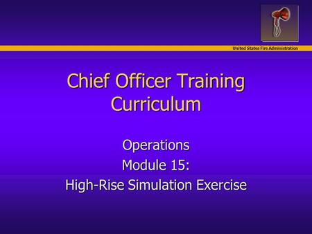 United States Fire Administration Chief Officer Training Curriculum Operations Module 15: High-Rise Simulation Exercise.