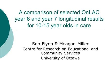 A comparison of selected OnLAC year 6 and year 7 longitudinal results for 10-15 year olds in care Bob Flynn & Meagan Miller Centre for Research on Educational.