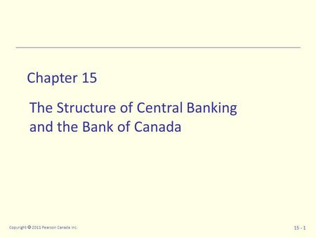 Copyright  2011 Pearson Canada Inc. 15 - 1 Chapter 15 The Structure of Central Banking and the Bank of Canada.