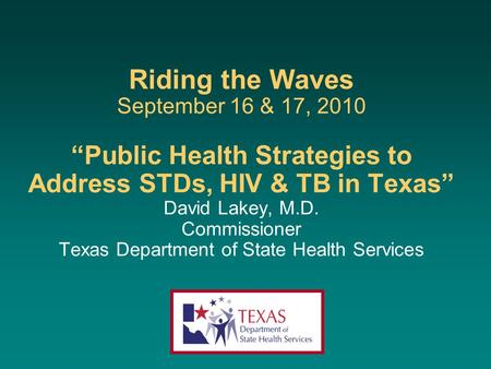"Riding the Waves September 16 & 17, 2010 ""Public Health Strategies to Address STDs, HIV & TB in Texas"" David Lakey, M.D. Commissioner Texas Department."