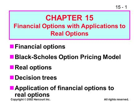 15 - 1 Copyright © 2002 Harcourt Inc.All rights reserved. Financial options Black-Scholes Option Pricing Model Real options Decision trees Application.