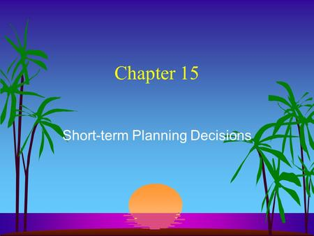 Chapter 15 Short-term Planning Decisions. What are Relevant Costs & Revenues? s They are future costs & revenues. s They are included in making decisions.