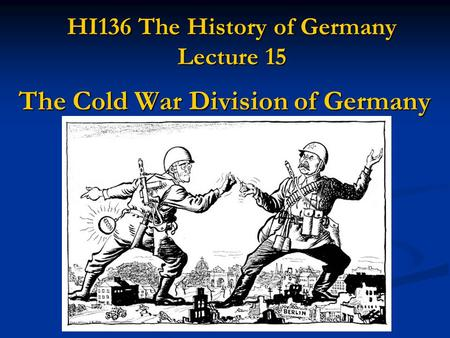 HI136 The History of Germany Lecture 15 The Cold War Division of Germany.