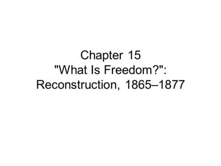 Chapter 15 What Is Freedom?: Reconstruction, 1865–1877.
