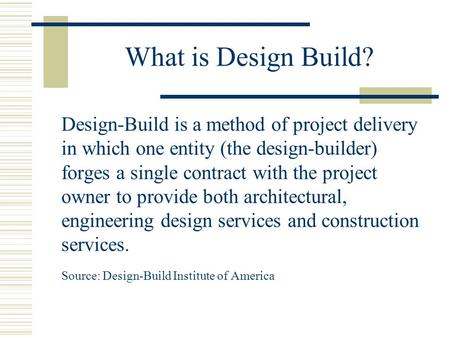 What is Design Build? Design-Build is a method of project delivery in which one entity (the design-builder) forges a single contract with the project owner.