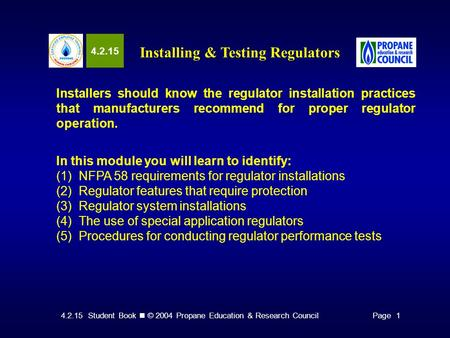 4.2.15 Student Book © 2004 Propane Education & Research CouncilPage 1 4.2.15 Installing & Testing Regulators Installers should know the regulator installation.
