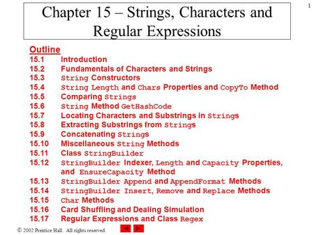  2002 Prentice Hall. All rights reserved. 1 Chapter 15 – Strings, Characters and Regular Expressions Outline 15.1Introduction 15.2 Fundamentals of Characters.
