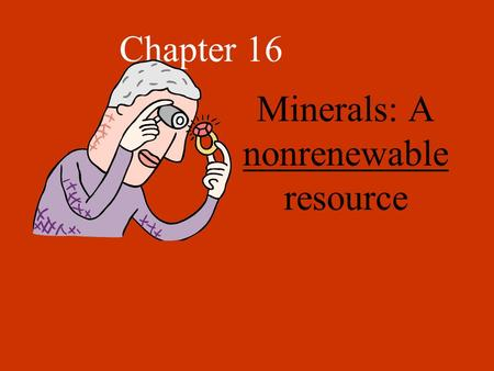 Chapter 16 Minerals: A nonrenewable resource Minerals Elements or compounds that occur naturally within the Earth's crust. Ex- Al, Cu, Mg, Zn, Fe, S,