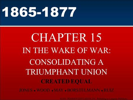 ©2003 PEARSON EDUCATION, INC. Publishing as Longman Publishers CHAPTER 15 IN THE WAKE OF WAR: CONSOLIDATING A TRIUMPHANT UNION 1865-1877 CREATED EQUAL.