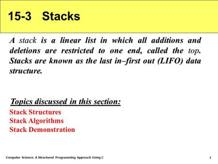 Computer Science: A Structured Programming Approach Using C1 15-3 Stacks A stack is a linear list in which all additions and deletions are restricted to.