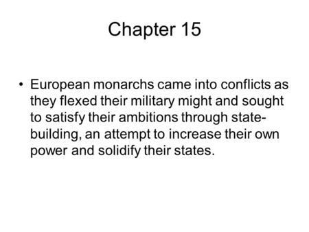 Chapter 15 European monarchs came into conflicts as they flexed their military might and sought to satisfy their ambitions through state- building, an.