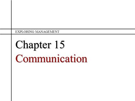 Chapter 15 Communication EXPLORING MANAGEMENT. Chapter 15 What is communication and when is it effective? What are the major barriers to effective communication?