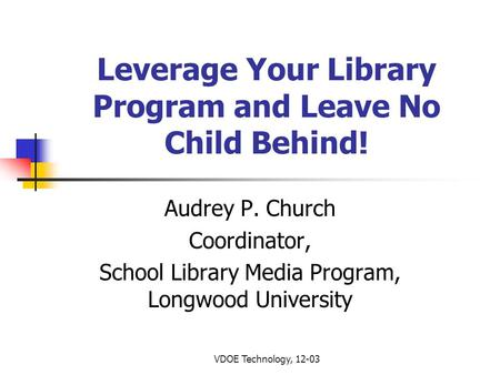 VDOE Technology, 12-03 Leverage Your Library Program and Leave No Child Behind! Audrey P. Church Coordinator, School Library Media Program, Longwood University.