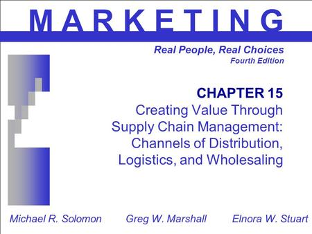 CHAPTER 15 Creating Value Through Supply Chain Management: Channels of Distribution, Logistics, and Wholesaling M A R K E T I N G Real People, Real Choices.