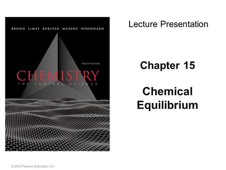 Chapter 15 Chemical Equilibrium Lecture Presentation © 2012 Pearson Education, Inc.