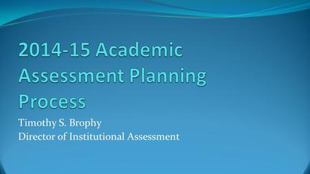 Timothy S. Brophy Director of Institutional Assessment.