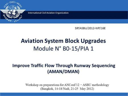 International Civil Aviation Organization Aviation System Block Upgrades Module N° B0-15/PIA 1 Improve Traffic Flow Through Runway Sequencing (AMAN/DMAN)