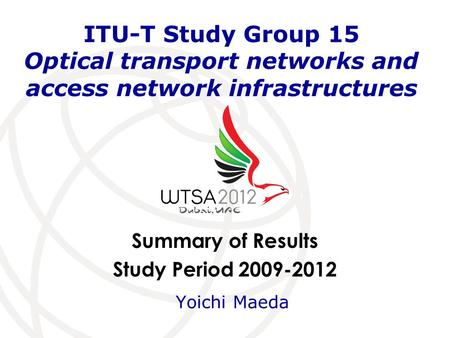 Summary of Results Study Period 2009-2012 ITU-T Study Group 15 Optical transport networks and access network infrastructures Yoichi Maeda.