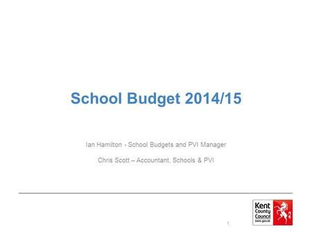 School Budget 2014/15 Ian Hamilton - School Budgets and PVI Manager Chris Scott – Accountant, Schools & PVI 1.