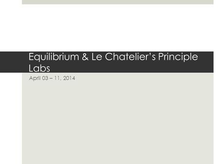 Equilibrium & Le Chatelier's Principle Labs April 03 – 11, 2014.