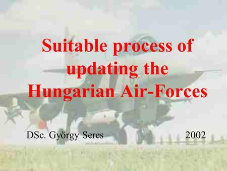 Suitable process of updating the Hungarian Air-Forces DSc. György Seres 2002.