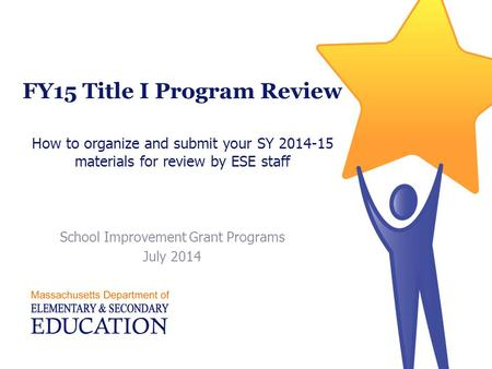FY15 Title I Program Review How to organize and submit your SY 2014-15 materials for review by ESE staff School Improvement Grant Programs July 2014.