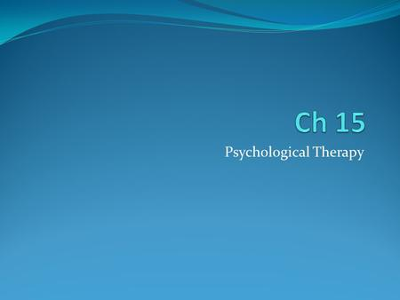 Psychological Therapy. Two types of therapy Psychotherapy Talk therapy with a mental health professional Insight therapists Main goal is helping people.