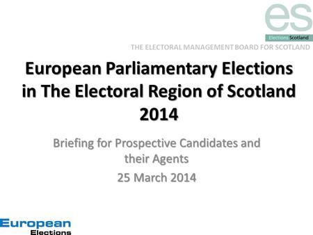 THE ELECTORAL MANAGEMENT BOARD FOR SCOTLAND European Parliamentary Elections in The Electoral Region of Scotland 2014 Briefing for Prospective Candidates.