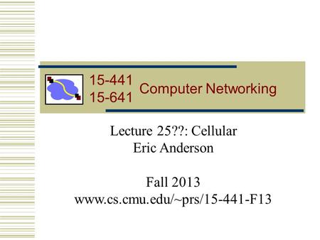 15-441 Computer Networking Lecture 25??: Cellular Eric Anderson Fall 2013 www.cs.cmu.edu/~prs/15-441-F13 15-441 15-641.