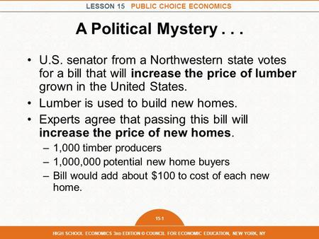 LESSON 15 PUBLIC CHOICE ECONOMICS 15-1 HIGH SCHOOL ECONOMICS 3 RD EDITION © COUNCIL FOR ECONOMIC EDUCATION, NEW YORK, NY A Political Mystery... U.S. senator.