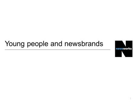 1 Young people and newsbrands. There are 14.5 million 18-34s in the UK…