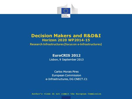 Decision Makers and R&D&I Horizon 2020 WP2014-15 Research Infrastructures (focus on e-Infrastructures) Author's views do not commit the European Commission.