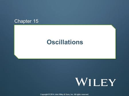 Oscillations Chapter 15 Copyright © 2014 John Wiley & Sons, Inc. All rights reserved.