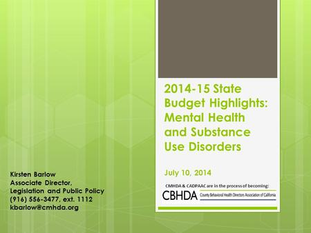 2014-15 State Budget Highlights: Mental Health and Substance Use Disorders July 10, 2014 CMHDA & CADPAAC are in the process of becoming: Kirsten Barlow.