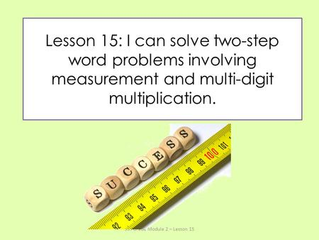 Lesson 15: I can solve two-step word problems involving measurement and multi-digit multiplication. 5th Grade Module 2 – Lesson 15.