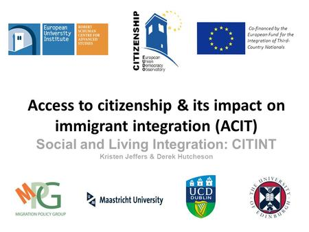 Access to citizenship & its impact on immigrant integration (ACIT) Social and Living Integration: CITINT Kristen Jeffers & Derek Hutcheson Co-financed.