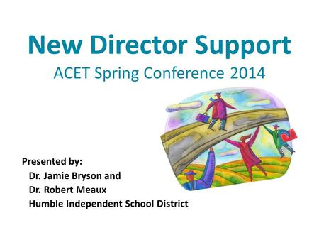 New Director Support ACET Spring Conference 2014 Presented by: Dr. Jamie Bryson and Dr. Robert Meaux Humble Independent School District.