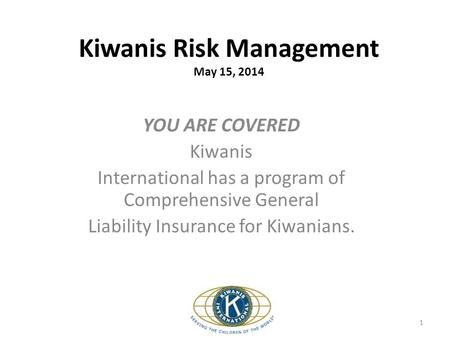 Kiwanis Risk Management May 15, 2014 YOU ARE COVERED Kiwanis International has a program of Comprehensive General Liability Insurance for Kiwanians. 1.