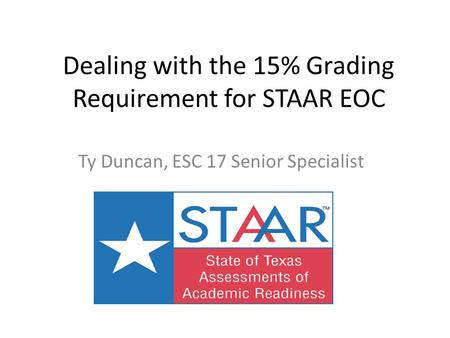 Dealing with the 15% Grading Requirement for STAAR EOC Ty Duncan, ESC 17 Senior Specialist.