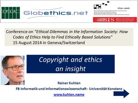 Conference on Ethical Dilemmas in the Information Society: How Codes of Ethics Help to Find Ethically Based Solutions 15 August 2014 in Geneva/Switzerland.