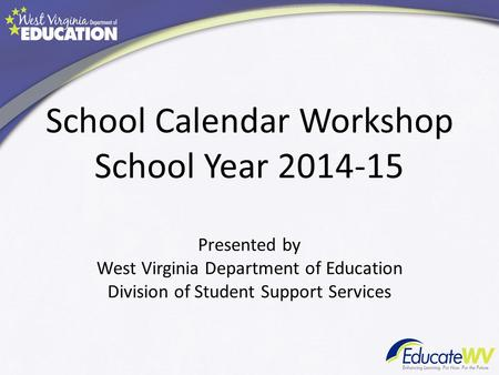 School Calendar Workshop School Year 2014-15 Presented by West Virginia Department of Education Division of Student Support Services.