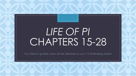 C LIFE OF PI CHAPTERS 15-28 Your filled in guided notes will be attached to your 15-28 Reading sheets.