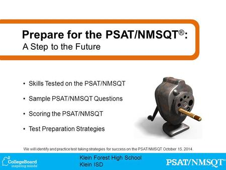 We will identify and practice test taking strategies for success on the PSAT/NMSQT October 15, 2014. Klein Forest High School Klein ISD Skills Tested on.