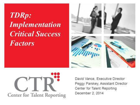 TDRp: Implementation Critical Success Factors David Vance, Executive Director Peggy Parskey, Assistant Director Center for Talent Reporting December 2,