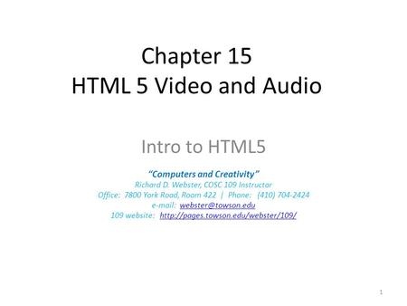 "Chapter 15 HTML 5 Video and Audio Intro to HTML5 ""Computers and Creativity"" Richard D. Webster, COSC 109 Instructor Office: 7800 York Road, Room 422 