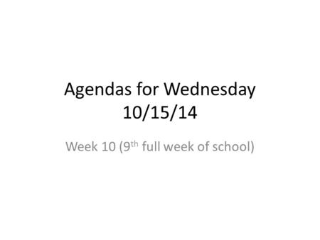 Agendas for Wednesday 10/15/14 Week 10 (9 th full week of school)
