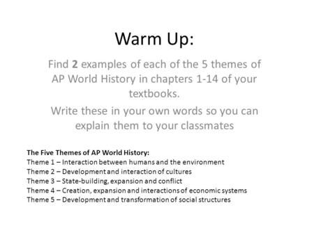 Warm Up: Find 2 examples of each of the 5 themes of AP World History in chapters 1-14 of your textbooks. Write these in your own words so you can explain.