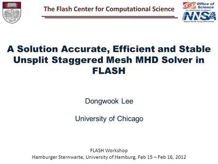 FLASH Workshop Hamburger Sternwarte, University of Hamburg, Feb 15 – Feb 16, 2012 A Solution Accurate, Efficient and Stable Unsplit Staggered Mesh MHD.